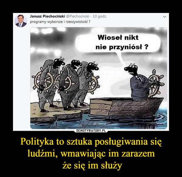 Polityka to sztuka posługiwania się ludźmi, wmawiając im zarazem że się im służy –