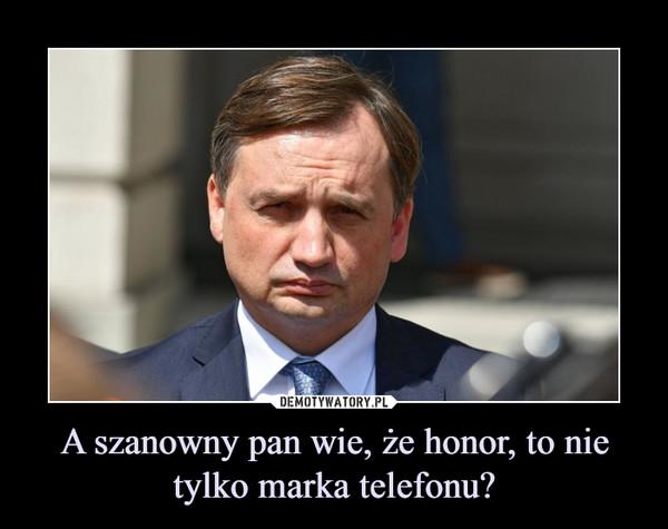 A szanowny pan wie, że honor, to nie tylko marka telefonu? –