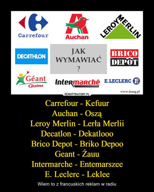 Carrefour - Kefuur Auchan - Oszą Leroy Merlin - Lerła Merlii Decatlon - Dekatlooo Brico Depot - Briko Depoo Geant - Żauu Intermarche - Entemarszee E. Leclerc - Leklee