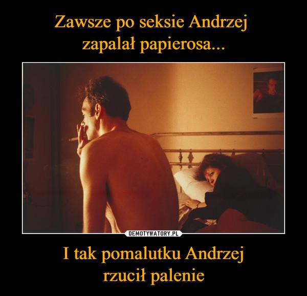 I tak pomalutku Andrzejrzucił palenie –