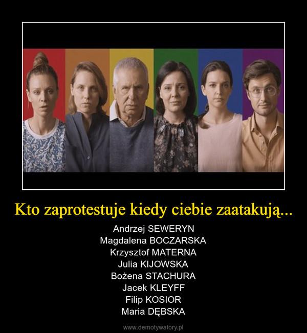Kto zaprotestuje kiedy ciebie zaatakują... – Andrzej SEWERYNMagdalena BOCZARSKAKrzysztof MATERNAJulia KIJOWSKABożena STACHURAJacek KLEYFFFilip KOSIORMaria DĘBSKA