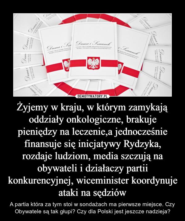 Żyjemy w kraju, w którym zamykają oddziały onkologiczne, brakuje pieniędzy na leczenie,a jednocześnie finansuje się inicjatywy Rydzyka, rozdaje ludziom, media szczują na obywateli i działaczy partii konkurencyjnej, wiceminister koordynuje ataki na sędziów – A partia która za tym stoi w sondażach ma pierwsze miejsce. Czy Obywatele są tak głupi? Czy dla Polski jest jeszcze nadzieja?