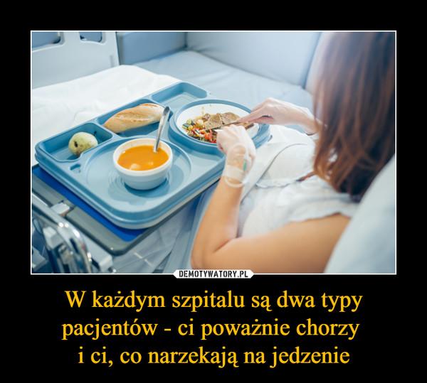 W każdym szpitalu są dwa typy pacjentów - ci poważnie chorzy i ci, co narzekają na jedzenie –