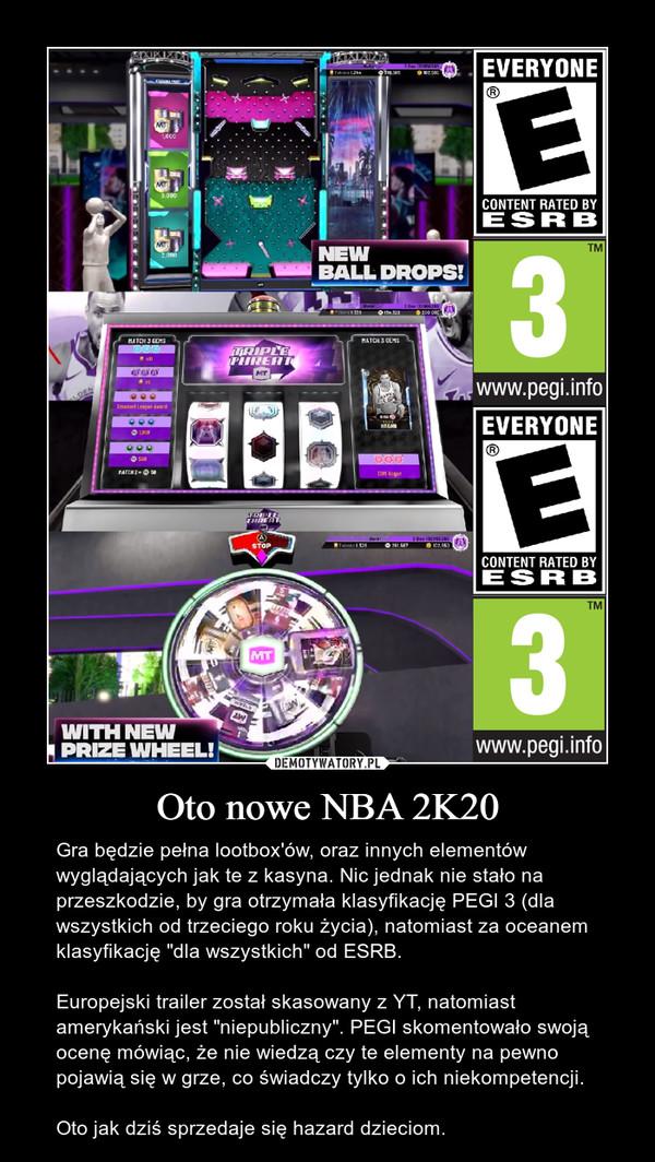 """Oto nowe NBA 2K20 – Gra będzie pełna lootbox'ów, oraz innych elementów wyglądających jak te z kasyna. Nic jednak nie stało na przeszkodzie, by gra otrzymała klasyfikację PEGI 3 (dla wszystkich od trzeciego roku życia), natomiast za oceanem klasyfikację """"dla wszystkich"""" od ESRB.Europejski trailer został skasowany z YT, natomiast amerykański jest """"niepubliczny"""". PEGI skomentowało swoją ocenę mówiąc, że nie wiedzą czy te elementy na pewno pojawią się w grze, co świadczy tylko o ich niekompetencji.Oto jak dziś sprzedaje się hazard dzieciom."""