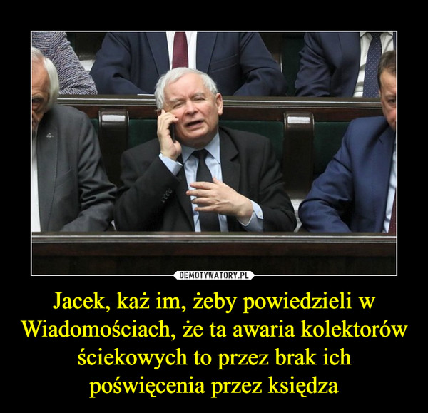 Jacek, każ im, żeby powiedzieli w Wiadomościach, że ta awaria kolektorów ściekowych to przez brak ich poświęcenia przez księdza –