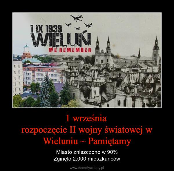 1 września rozpoczęcie II wojny światowej w Wieluniu ~ Pamiętamy – Miasto zniszczono w 90%Zginęło 2.000 mieszkańców