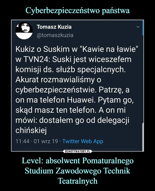 """Level: absolwent Pomaturalnego Studium Zawodowego Technik Teatralnych –  Kukiz o Suskim w """"Kawie na ławie""""w TVN24: Suski jest wiceszefemkomisji ds. służb specjalcnych.Akurat rozmawialiśmy ocyberbezpieczeństwie. Patrzę, aon ma telefon Huawei. Pytam go,skąd masz ten telefon. A on mimówi: dostałem go od delegacjichińskiej"""