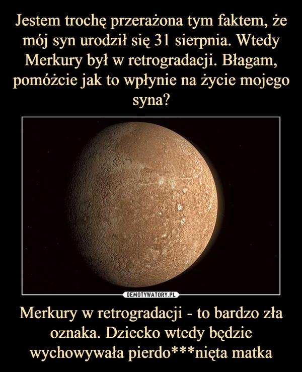 Merkury w retrogradacji - to bardzo zła oznaka. Dziecko wtedy będzie wychowywała pierdo***nięta matka –