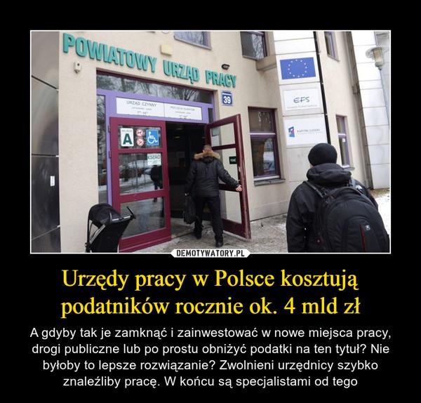 Urzędy pracy w Polsce kosztują podatników rocznie ok. 4 mld zł – A gdyby tak je zamknąć i zainwestować w nowe miejsca pracy, drogi publiczne lub po prostu obniżyć podatki na ten tytuł? Nie byłoby to lepsze rozwiązanie? Zwolnieni urzędnicy szybko znaleźliby pracę. W końcu są specjalistami od tego