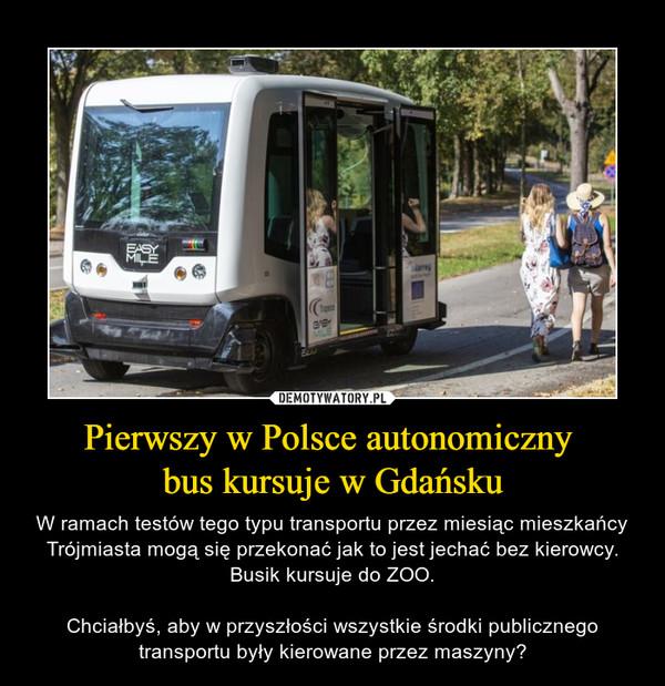 Pierwszy w Polsce autonomiczny bus kursuje w Gdańsku – W ramach testów tego typu transportu przez miesiąc mieszkańcy Trójmiasta mogą się przekonać jak to jest jechać bez kierowcy. Busik kursuje do ZOO.Chciałbyś, aby w przyszłości wszystkie środki publicznego transportu były kierowane przez maszyny?