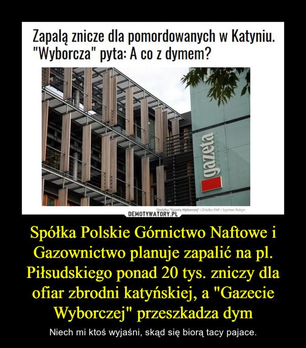 """Spółka Polskie Górnictwo Naftowe i Gazownictwo planuje zapalić na pl. Piłsudskiego ponad 20 tys. zniczy dla ofiar zbrodni katyńskiej, a """"Gazecie Wyborczej"""" przeszkadza dym – Niech mi ktoś wyjaśni, skąd się biorą tacy pajace."""