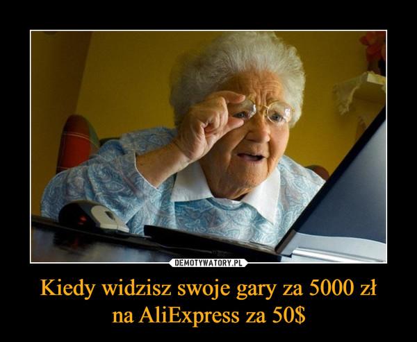 Kiedy widzisz swoje gary za 5000 złna AliExpress za 50$ –