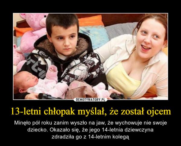 13-letni chłopak myślał, że został ojcem – Minęło pół roku zanim wyszło na jaw, że wychowuje nie swoje dziecko. Okazało się, że jego 14-letnia dziewczynazdradziła go z 14-letnim kolegą