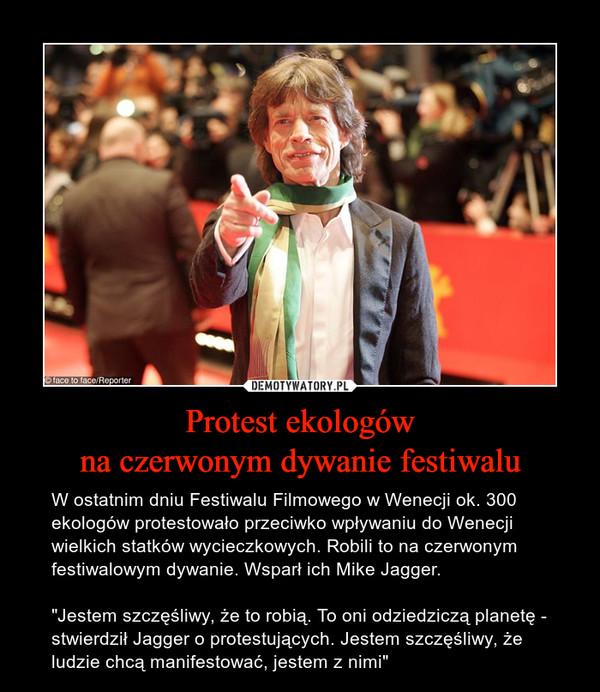 """Protest ekologówna czerwonym dywanie festiwalu – W ostatnim dniu Festiwalu Filmowego w Wenecji ok. 300 ekologów protestowało przeciwko wpływaniu do Wenecji wielkich statków wycieczkowych. Robili to na czerwonym festiwalowym dywanie. Wsparł ich Mike Jagger.""""Jestem szczęśliwy, że to robią. To oni odziedziczą planetę - stwierdził Jagger o protestujących. Jestem szczęśliwy, że ludzie chcą manifestować, jestem z nimi"""""""