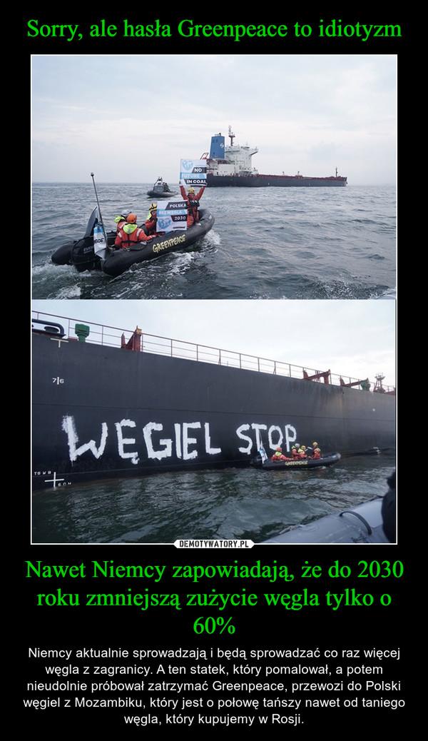 Nawet Niemcy zapowiadają, że do 2030 roku zmniejszą zużycie węgla tylko o 60% – Niemcy aktualnie sprowadzają i będą sprowadzać co raz więcej węgla z zagranicy. A ten statek, który pomalował, a potem nieudolnie próbował zatrzymać Greenpeace, przewozi do Polski węgiel z Mozambiku, który jest o połowę tańszy nawet od taniego węgla, który kupujemy w Rosji.