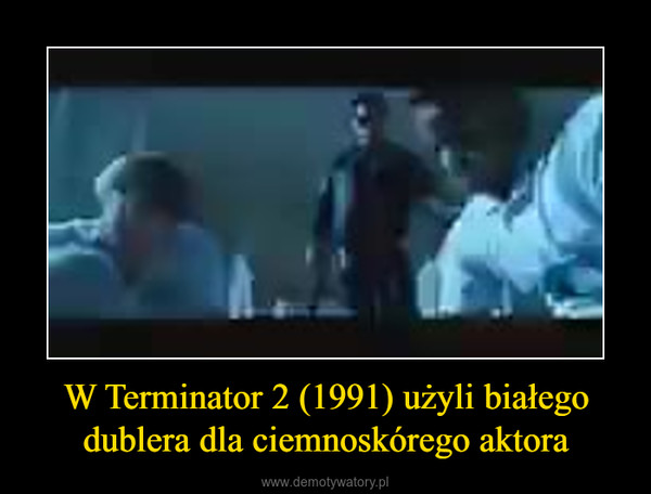 W Terminator 2 (1991) użyli białego dublera dla ciemnoskórego aktora –