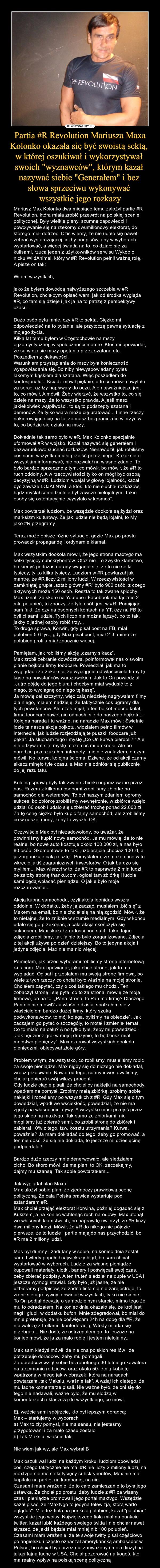 """Partia #R Revolution Mariusza Maxa Kolonko okazała się być swoistą sektą, w której oszukiwał i wykorzystywał swoich """"wyznawców"""", którym kazał nazywać siebie """"Generałem"""" i bez słowa sprzeciwu wykonywać wszystkie jego rozkazy – Mariusz Max Kolonko dwa miesiące temu założył partię #R Revolution, która miała zrobić przewrót na polskiej scenie politycznej. Były wielkie plany, szumne zapowiedzi i powoływanie się na rzekomy dwumilionowy elektorat, do którego miał dotrzeć. Dziś wiemy, że nie udało się nawet zebrać wystarczającej liczby podpisów, aby w wyborach wystartować, a więcej światła na to, co działo się za kulisami, rzuca jeden z użytkowników serwisu Wykop o nicku WildAnimal, który w #R Revolution pełnił ważną rolę. A pisze on tak:Witam wszystkich,jako że byłem dowódcą najwyższego szczebla w #R Revolution, chciałbym opisać wam, jak od środka wygląda #R, co tam się dzieje i jak ja na to patrzę z perspektywy czasu..Dużo osób pyta mnie, czy #R to sekta. Ciężko mi odpowiedzieć na to pytanie, ale przytoczę pewną sytuację z mojego życia.Kilka lat temu byłem w Częstochowie na mszy egzorcystycznej, w społeczności mamre. Ktoś mi opowiadał, że są w czasie mszy opętania przez szatana etc. Poszedłem z ciekawości.Warunkiem przystąpienia do mszy była konieczność wyspowiadania się. Bo niby niewyspowiadany byłeś łakomym kąskiem dla szatana. Więc poszedłem do konfesjonału... Ksiądz mówił pięknie, a to co mówił chwytało za serce, aż łzy napływały do oczu. Ale najważniejsze jest to, co mówił. A mówił: Żeby wierzyć, że wszystko to, co się dzieje na mszy, że to wszystko prawda. A jeśli masz jakiekolwiek wątpliwości, to są to podszepty szatana i demonów. Że tylko wiara może cię uratować... I inne rzeczy nakierowujące cię na to, że masz bezgranicznie wierzyć w to, co będzie się działo na mszy.Dokładnie tak samo było w #R, Max Kolonko specjalnie uformował #R w wojsko. Kazał nazywać się generałem i bezwarunkowo słuchać rozkazów. Nienawidził, jak robiliśmy coś sami, wszystko miało przejść prz"""