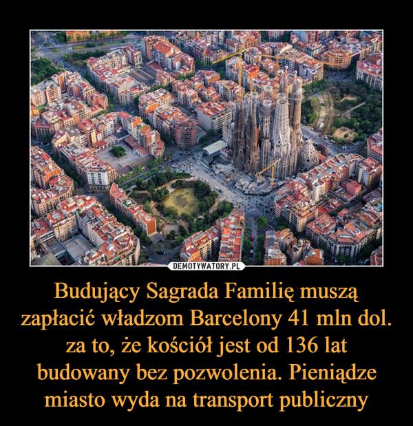 Budujący Sagrada Familię muszą zapłacić władzom Barcelony 41 mln dol. za to, że kościół jest od 136 lat budowany bez pozwolenia. Pieniądze miasto wyda na transport publiczny –