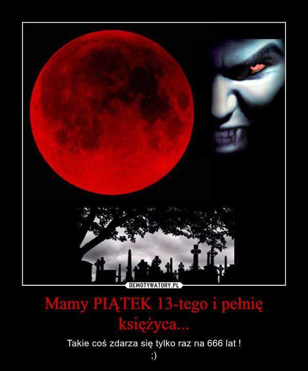 Mamy PIĄTEK 13-tego i pełnię księżyca... – Takie coś zdarza się tylko raz na 666 lat !;)
