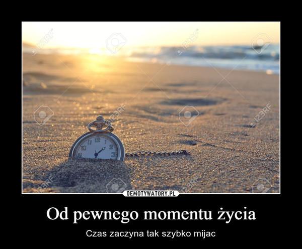 Od pewnego momentu życia – Czas zaczyna tak szybko mijac