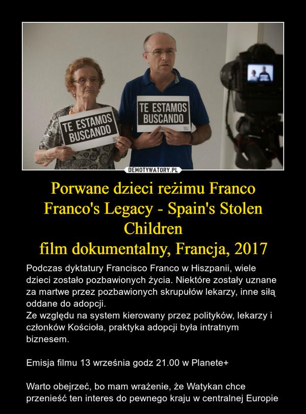 Porwane dzieci reżimu FrancoFranco's Legacy - Spain's Stolen Childrenfilm dokumentalny, Francja, 2017 – Podczas dyktatury Francisco Franco w Hiszpanii, wiele dzieci zostało pozbawionych życia. Niektóre zostały uznane za martwe przez pozbawionych skrupułów lekarzy, inne siłą oddane do adopcji.Ze względu na system kierowany przez polityków, lekarzy i członków Kościoła, praktyka adopcji była intratnym biznesem.Emisja filmu 13 września godz 21.00 w Planete+Warto obejrzeć, bo mam wrażenie, że Watykan chce przenieść ten interes do pewnego kraju w centralnej Europie