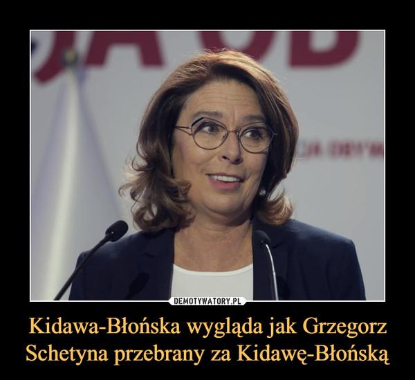 Kidawa-Błońska wygląda jak Grzegorz Schetyna przebrany za Kidawę-Błońską –