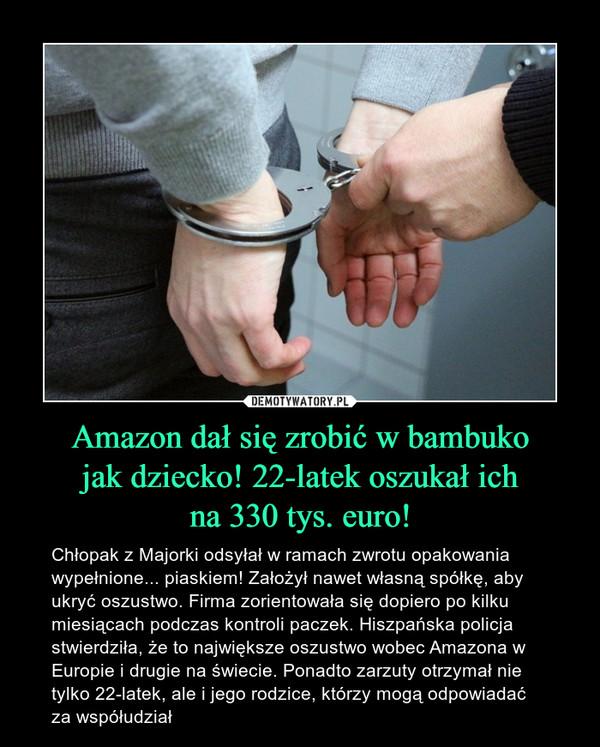 Amazon dał się zrobić w bambukojak dziecko! 22-latek oszukał ichna 330 tys. euro! – Chłopak z Majorki odsyłał w ramach zwrotu opakowania wypełnione... piaskiem! Założył nawet własną spółkę, aby ukryć oszustwo. Firma zorientowała się dopiero po kilku miesiącach podczas kontroli paczek. Hiszpańska policja stwierdziła, że to największe oszustwo wobec Amazona w Europie i drugie na świecie. Ponadto zarzuty otrzymał nie tylko 22-latek, ale i jego rodzice, którzy mogą odpowiadać za współudział