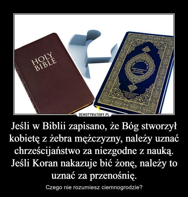Jeśli w Biblii zapisano, że Bóg stworzył kobietę z żebra mężczyzny, należy uznać chrześcijaństwo za niezgodne z nauką. Jeśli Koran nakazuje bić żonę, należy to uznać za przenośnię. – Czego nie rozumiesz ciemnogrodzie?