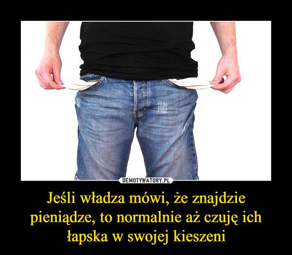 Jeśli władza mówi, że znajdzie pieniądze, to normalnie aż czuję ich łapska w swojej kieszeni –