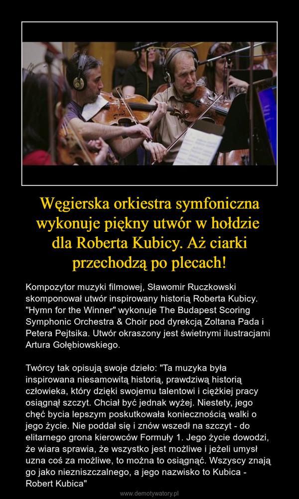 """Węgierska orkiestra symfoniczna wykonuje piękny utwór w hołdzie dla Roberta Kubicy. Aż ciarki przechodzą po plecach! – Kompozytor muzyki filmowej, Sławomir Ruczkowski skomponował utwór inspirowany historią Roberta Kubicy. """"Hymn for the Winner"""" wykonuje The Budapest Scoring Symphonic Orchestra & Choir pod dyrekcją Zoltana Pada i Petera Pejtsika. Utwór okraszony jest świetnymi ilustracjami Artura Gołębiowskiego.Twórcy tak opisują swoje dzieło: """"Ta muzyka była inspirowana niesamowitą historią, prawdziwą historią człowieka, który dzięki swojemu talentowi i ciężkiej pracy osiągnął szczyt. Chciał być jednak wyżej. Niestety, jego chęć bycia lepszym poskutkowała koniecznością walki o jego życie. Nie poddał się i znów wszedł na szczyt - do elitarnego grona kierowców Formuły 1. Jego życie dowodzi, że wiara sprawia, że wszystko jest możliwe i jeżeli umysł uzna coś za możliwe, to można to osiągnąć. Wszyscy znają go jako niezniszczalnego, a jego nazwisko to Kubica - Robert Kubica"""""""