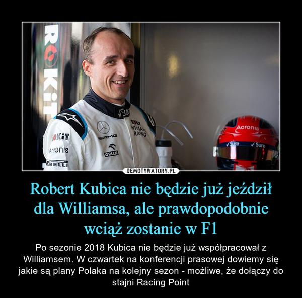 Robert Kubica nie będzie już jeździłdla Williamsa, ale prawdopodobniewciąż zostanie w F1 – Po sezonie 2018 Kubica nie będzie już współpracował z Williamsem. W czwartek na konferencji prasowej dowiemy się jakie są plany Polaka na kolejny sezon - możliwe, że dołączy do stajni Racing Point