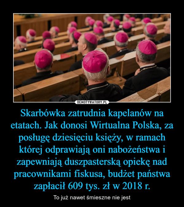 Skarbówka zatrudnia kapelanów na etatach. Jak donosi Wirtualna Polska, za posługę dziesięciu księży, w ramach której odprawiają oni nabożeństwa i zapewniają duszpasterską opiekę nad pracownikami fiskusa, budżet państwa zapłacił 609 tys. zł w 2018 r.