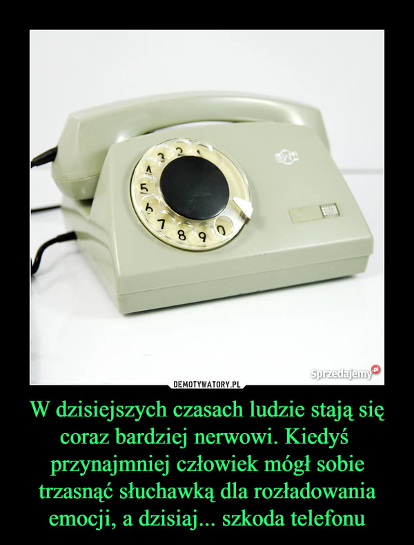 W dzisiejszych czasach ludzie stają się coraz bardziej nerwowi. Kiedyś  przynajmniej człowiek mógł sobie trzasnąć słuchawką dla rozładowania emocji, a dzisiaj... szkoda telefonu –