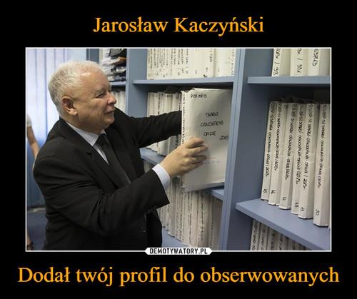 Jarosław Kaczyński Dodał twój profil do obserwowanych