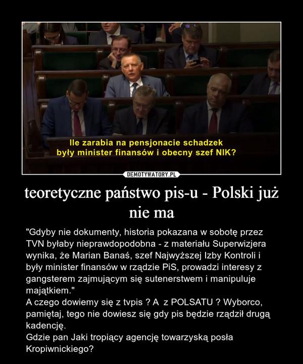 """teoretyczne państwo pis-u - Polski już nie ma – """"Gdyby nie dokumenty, historia pokazana w sobotę przez TVN byłaby nieprawdopodobna - z materiału Superwizjera wynika, że Marian Banaś, szef Najwyższej Izby Kontroli i były minister finansów w rządzie PiS, prowadzi interesy z gangsterem zajmującym się sutenerstwem i manipuluje majątkiem.""""A czego dowiemy się z tvpis ? A  z POLSATU ? Wyborco, pamiętaj, tego nie dowiesz się gdy pis będzie rządził drugą kadencję.Gdzie pan Jaki tropiący agencję towarzyską posła Kropiwnickiego?"""