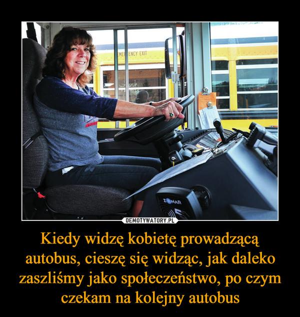 Kiedy widzę kobietę prowadzącą autobus, cieszę się widząc, jak daleko zaszliśmy jako społeczeństwo, po czym czekam na kolejny autobus –