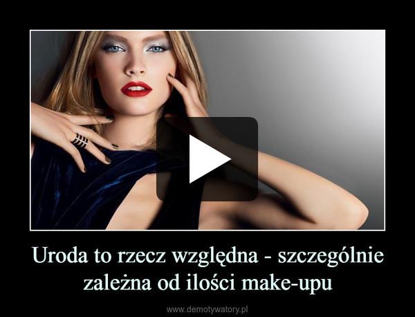 Uroda to rzecz względna - szczególnie zależna od ilości make-upu –