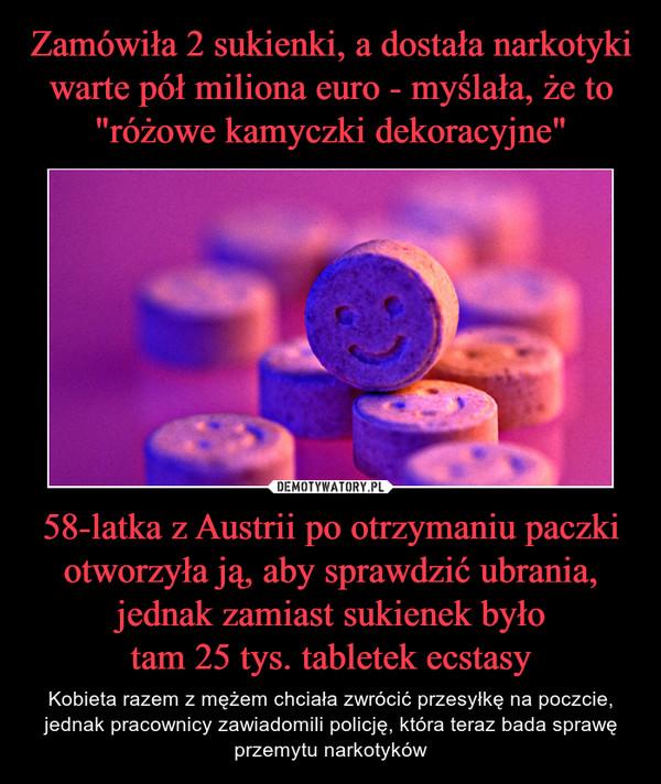 58-latka z Austrii po otrzymaniu paczki otworzyła ją, aby sprawdzić ubrania, jednak zamiast sukienek byłotam 25 tys. tabletek ecstasy – Kobieta razem z mężem chciała zwrócić przesyłkę na poczcie, jednak pracownicy zawiadomili policję, która teraz bada sprawę przemytu narkotyków