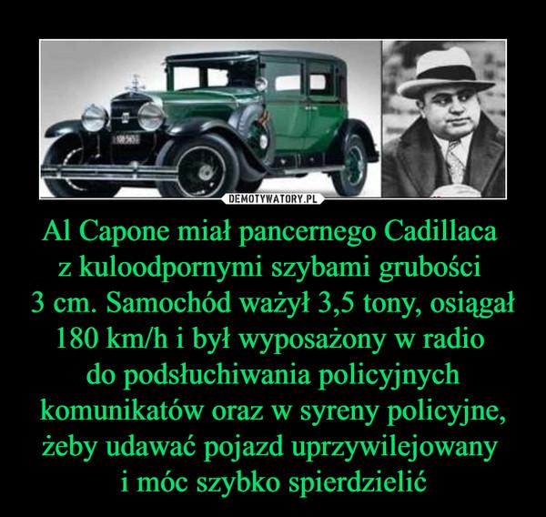 Al Capone miał pancernego Cadillaca z kuloodpornymi szybami grubości 3 cm. Samochód ważył 3,5 tony, osiągał 180 km/h i był wyposażony w radio do podsłuchiwania policyjnych komunikatów oraz w syreny policyjne, żeby udawać pojazd uprzywilejowany i móc szybko spierdzielić –