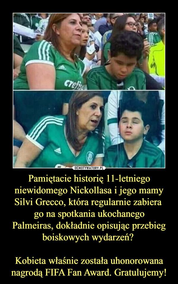 Pamiętacie historię 11-letniego niewidomego Nickollasa i jego mamy Silvi Grecco, która regularnie zabiera go na spotkania ukochanegoPalmeiras, dokładnie opisując przebieg boiskowych wydarzeń? Kobieta właśnie została uhonorowana nagrodą FIFA Fan Award. Gratulujemy! –