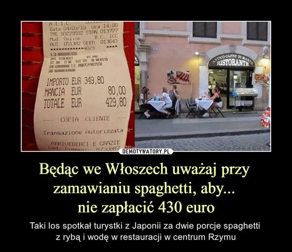 Będąc we Włoszech uważaj przy zamawianiu spaghetti, aby... nie zapłacić 430 euro – Taki los spotkał turystki z Japonii za dwie porcje spaghetti z rybą i wodę w restauracji w centrum Rzymu