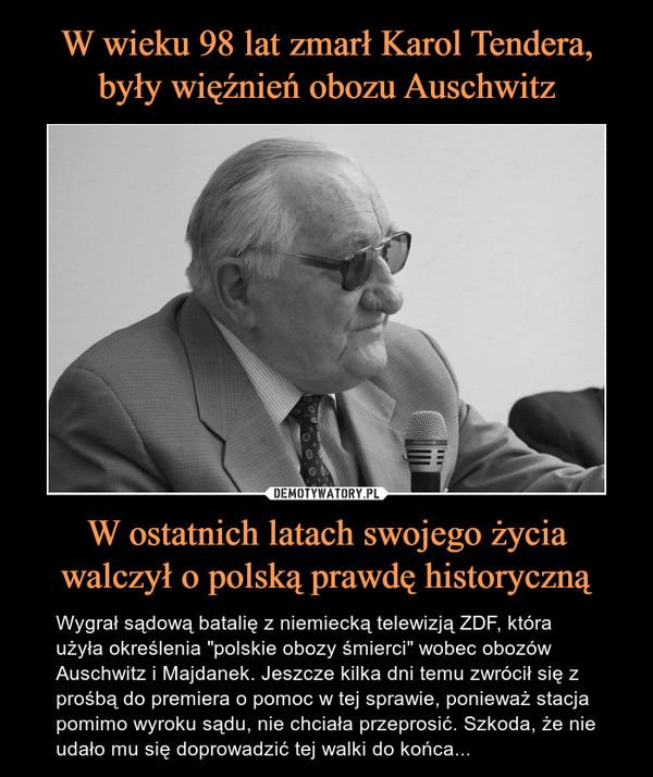 """W ostatnich latach swojego życiawalczył o polską prawdę historyczną – Wygrał sądową batalię z niemiecką telewizją ZDF, która użyła określenia """"polskie obozy śmierci"""" wobec obozów Auschwitz i Majdanek. Jeszcze kilka dni temu zwrócił się z prośbą do premiera o pomoc w tej sprawie, ponieważ stacja pomimo wyroku sądu, nie chciała przeprosić. Szkoda, że nie udało mu się doprowadzić tej walki do końca..."""