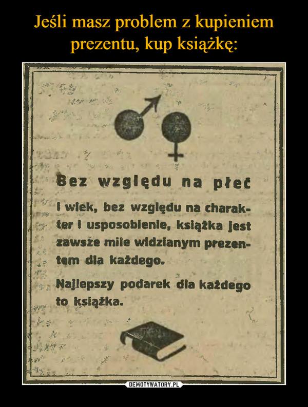 –  Bez względu na płetI wlek, bez względu na charak-ter I usposoblenie, ksląłka Jestzawsźe mile widzianym prezen-tem dia każdego.Najlepszy podarek dla každegoto książka.
