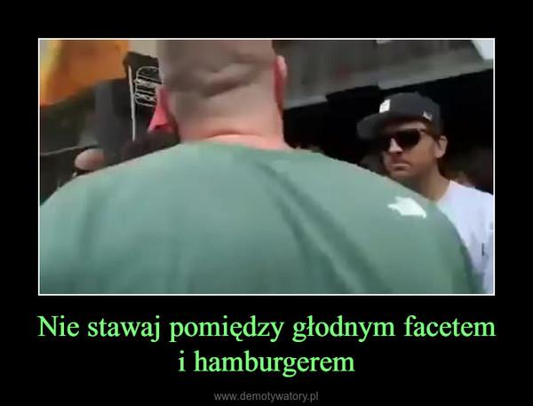 Nie stawaj pomiędzy głodnym facetemi hamburgerem –