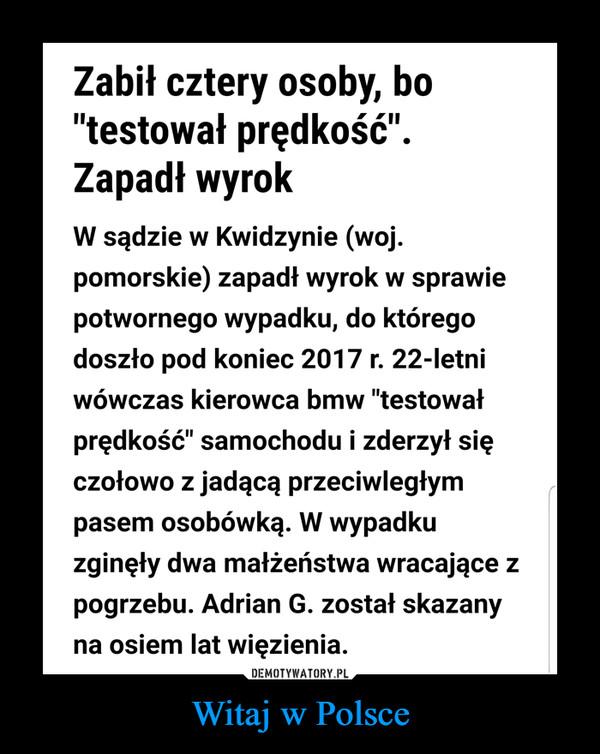 """Witaj w Polsce –  Zabił cztery osoby, bo""""testował prędkość"""".Zapadł wyrokW sądzie w Kwidzynie (wojpomorskie) zapadł wyrok w sprawiepotwornego wypadku, do któregodoszło pod koniec 2017 r. 22-letniwówczas kierowca bmw """"testowałprędkość"""" samochodu i zderzył sięczołowo z jadącą przeciwległympasem osobówką. W wypadkuzginęły dwa małżeństwa wracające zpogrzebu. Adrian G. został skazanyna osiem lat więzienia"""
