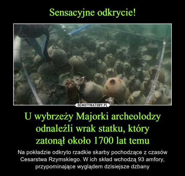 U wybrzeży Majorki archeolodzy odnaleźli wrak statku, któryzatonął około 1700 lat temu – Na pokładzie odkryto rzadkie skarby pochodzące z czasów Cesarstwa Rzymskiego. W ich skład wchodzą 93 amfory, przypominające wyglądem dzisiejsze dzbany