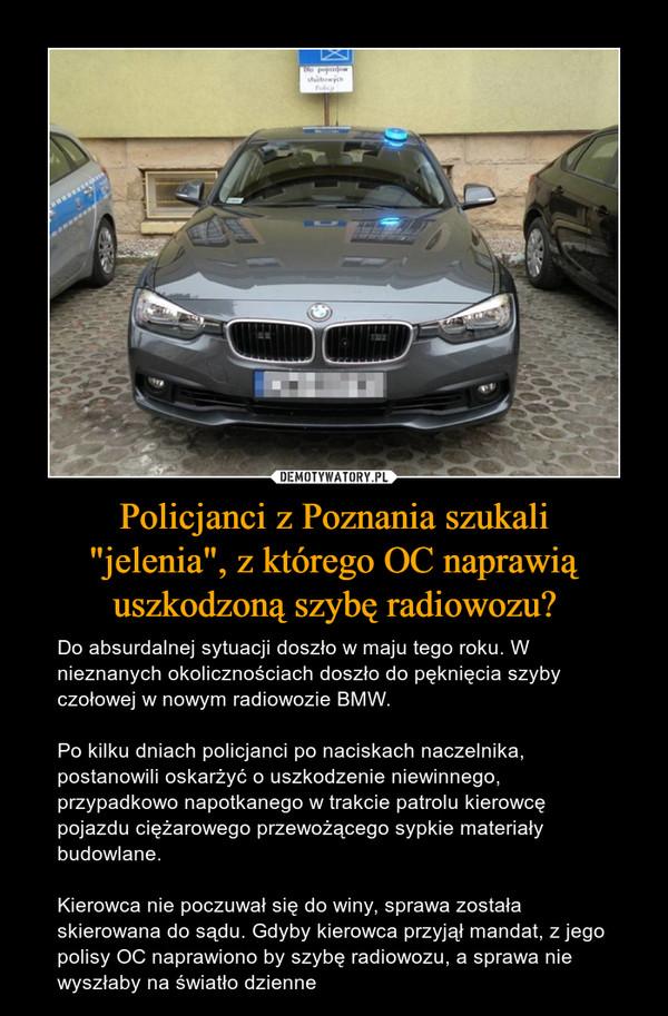 """Policjanci z Poznania szukali""""jelenia"""", z którego OC naprawiąuszkodzoną szybę radiowozu? – Do absurdalnej sytuacji doszło w maju tego roku. W nieznanych okolicznościach doszło do pęknięcia szyby czołowej w nowym radiowozie BMW. Po kilku dniach policjanci po naciskach naczelnika, postanowili oskarżyć o uszkodzenie niewinnego, przypadkowo napotkanego w trakcie patrolu kierowcę pojazdu ciężarowego przewożącego sypkie materiały budowlane. Kierowca nie poczuwał się do winy, sprawa została skierowana do sądu. Gdyby kierowca przyjął mandat, z jego polisy OC naprawiono by szybę radiowozu, a sprawa nie wyszłaby na światło dzienne"""