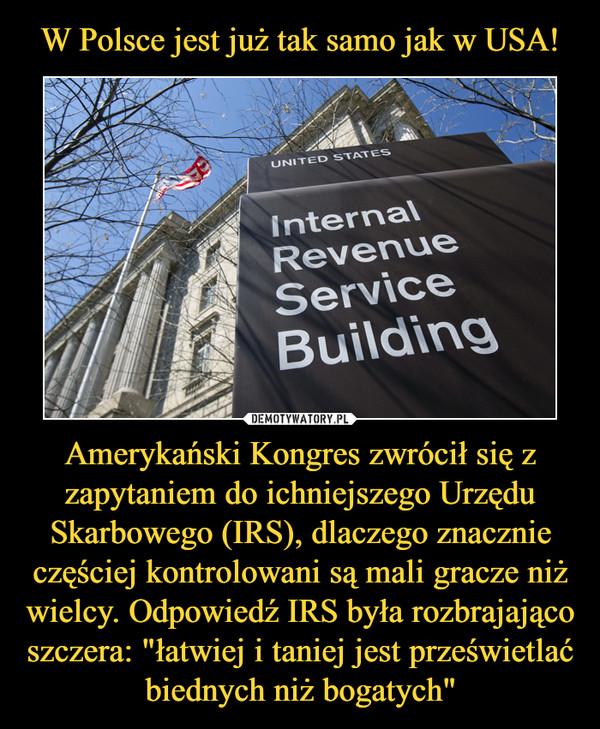 """Amerykański Kongres zwrócił się z zapytaniem do ichniejszego Urzędu Skarbowego (IRS), dlaczego znacznie częściej kontrolowani są mali gracze niż wielcy. Odpowiedź IRS była rozbrajająco szczera: """"łatwiej i taniej jest prześwietlać biednych niż bogatych"""" –"""