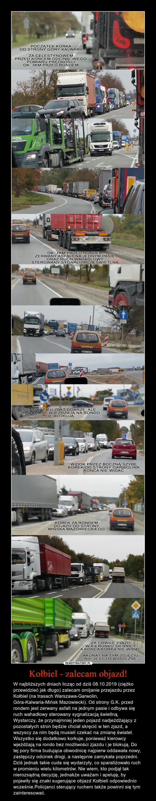 Kołbiel - zalecam objazd! – W najbliższych dniach licząc od dziś 08.10.2019 (ciężko przewidzieć jak długo) zalecam omijanie przejazdu przez Kołbiel (na trasach Warszawa-Garwolin, Góra-Kalwaria-Mińsk Mazowiecki). Od strony G.K. przed rondem jest zerwany asfalt na jednym pasie i odbywa się ruch wahadłowy sterowany sygnalizacją świetlną. Wystarczy, że przynajmniej jeden pojazd nadjeżdżający z pozostałych stron będzie chciał skręcić w ten zjazd, a wszyscy za nim będą musieli czekać na zmianę świateł. Wszystko się dodatkowo korkuje, ponieważ kierowcy wjeżdżają na rondo bez możliwości zjazdu i je blokują. Do tej pory firma budująca obwodnicę najpierw oddawała nowy, zastępczy odcinek drogi, a następnie zamykała poprzedni. Dziś jednak takie cuda się wydarzyły, co sparaliżowało ruch w promieniu wielu kilometrów. Nie wiem, kto podjął tak nierozsądną decyzję, jednakże uważam i apeluję, by pojawiły się znaki sugerujące objazd Kołbieli odpowiednio wcześnie.Policjanci sterujący ruchem także powinni się tym zainteresować.