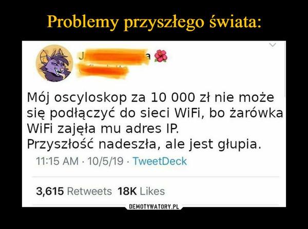 –  Mój oscyloskop za 10 000 zł nie możesię podłączyć do sieci WiFi, bo żarówkaWiFi zajęła mu adres IP.Przyszłość nadeszła, ale jest głupia
